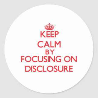 Keep Calm by focusing on Disclosure Round Sticker