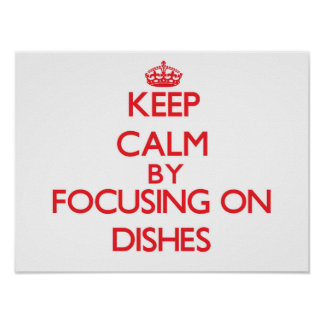Keep Calm by focusing on Dishes Poster