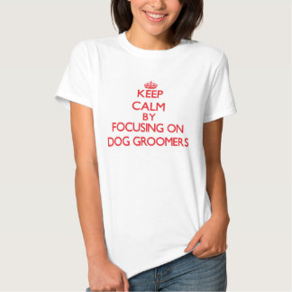 Keep Calm by focusing on Dog Groomers T-shirts