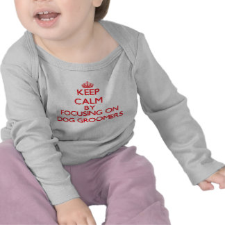 Keep Calm by focusing on Dog Groomers Tee Shirt