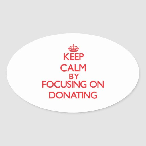 Keep Calm by focusing on Donating Oval Stickers