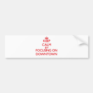 Keep Calm by focusing on Downtown Bumper Stickers