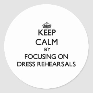 Keep Calm by focusing on Dress Rehearsals Round Sticker