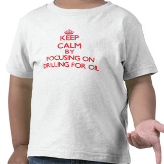Keep Calm by focusing on Drilling For Oil T Shirt