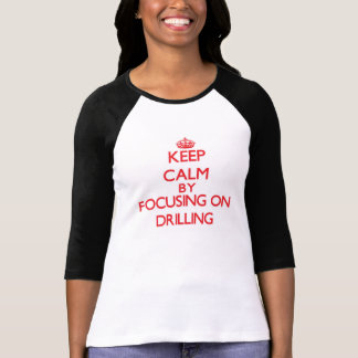 Keep Calm by focusing on Drilling Tshirt