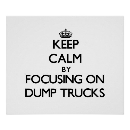 Keep Calm by focusing on Dump Trucks Posters