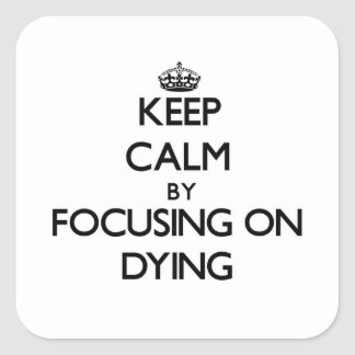Keep Calm by focusing on Dying Square Sticker