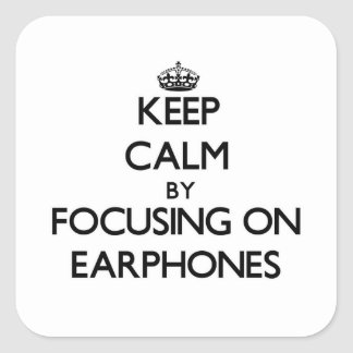 Keep Calm by focusing on EARPHONES Square Sticker