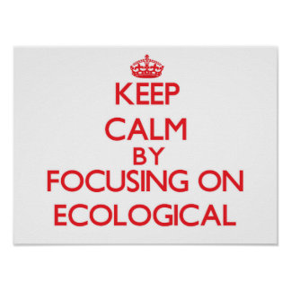 Keep Calm by focusing on ECOLOGICAL Poster