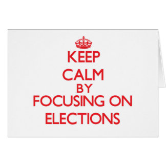 Keep Calm by focusing on ELECTIONS Greeting Card