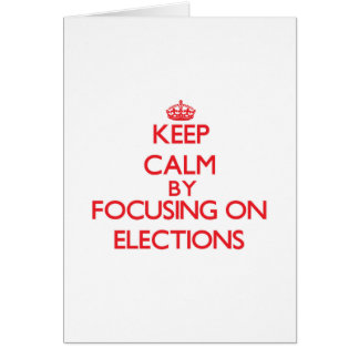Keep Calm by focusing on ELECTIONS Greeting Cards