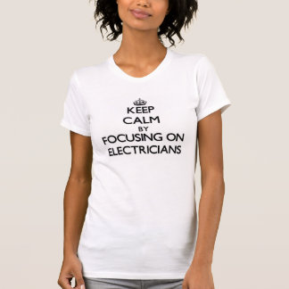 Keep Calm by focusing on ELECTRICIANS Tees