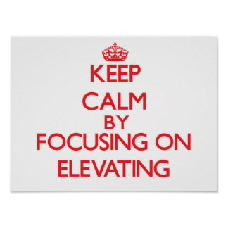 Keep Calm by focusing on ELEVATING Posters