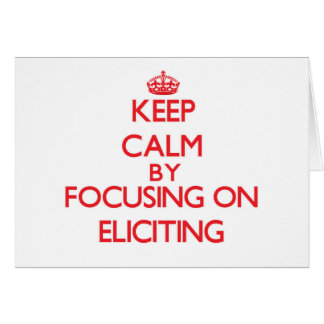 Keep Calm by focusing on ELICITING Greeting Cards