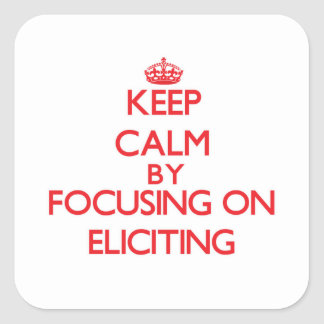 Keep Calm by focusing on ELICITING Square Stickers