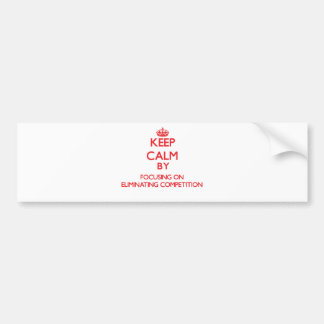 Keep Calm by focusing on ELIMINATING COMPETITION Bumper Stickers
