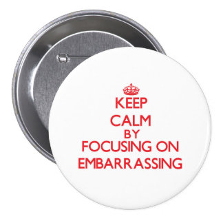 Keep Calm by focusing on EMBARRASSING Pinback Buttons