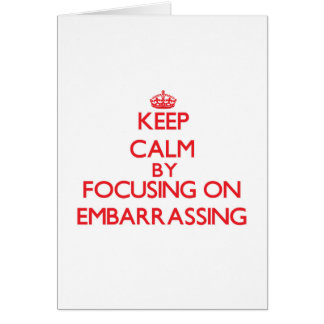 Keep Calm by focusing on EMBARRASSING Greeting Cards