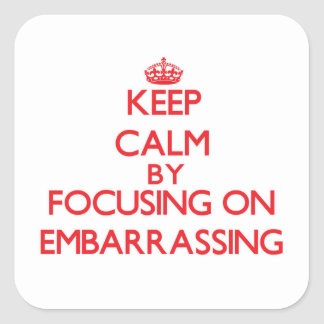 Keep Calm by focusing on EMBARRASSING Square Sticker