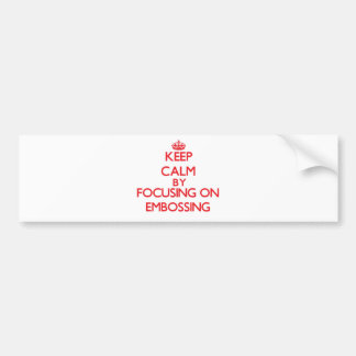 Keep Calm by focusing on EMBOSSING Bumper Stickers