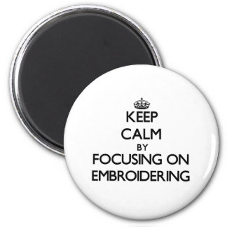 Keep Calm by focusing on EMBROIDERING 6 Cm Round Magnet