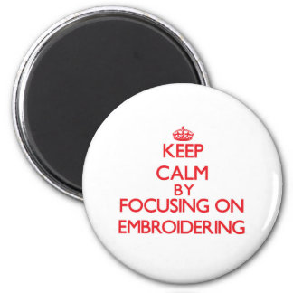 Keep Calm by focusing on EMBROIDERING Refrigerator Magnets
