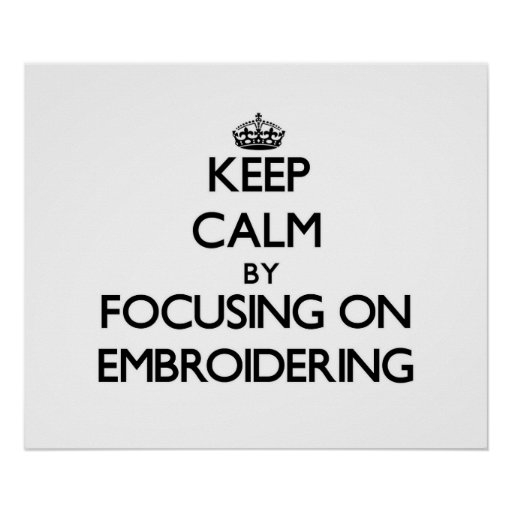 Keep Calm by focusing on EMBROIDERING Posters