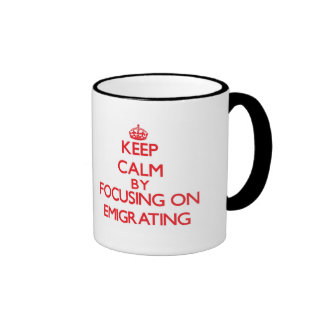 Keep Calm by focusing on EMIGRATING Coffee Mugs