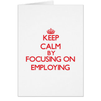 Keep Calm by focusing on EMPLOYING Greeting Card