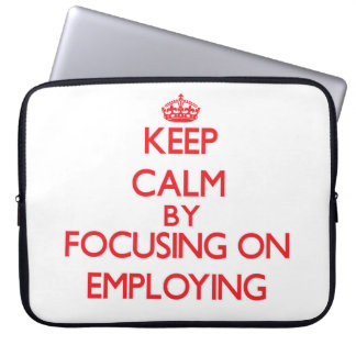Keep Calm by focusing on EMPLOYING Laptop Sleeve