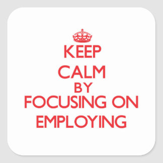 Keep Calm by focusing on EMPLOYING Sticker