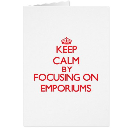 Keep Calm by focusing on EMPORIUMS Greeting Cards