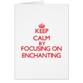 Keep Calm by focusing on ENCHANTING Cards