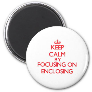Keep Calm by focusing on ENCLOSING Fridge Magnets
