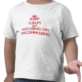 Keep Calm by focusing on ENCOMPASSING Tee Shirts