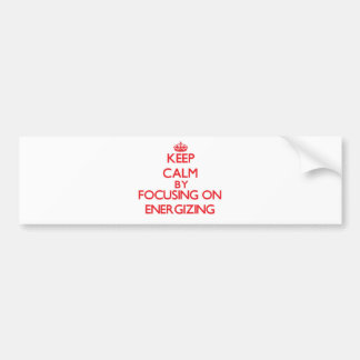 Keep Calm by focusing on ENERGIZING Bumper Stickers