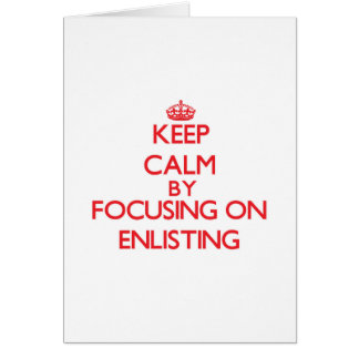 Keep Calm by focusing on ENLISTING Cards