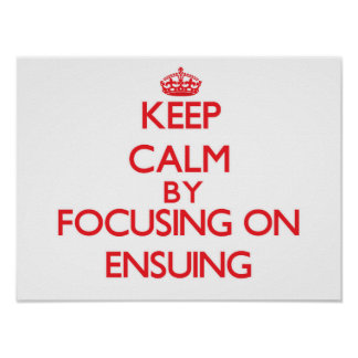 Keep Calm by focusing on ENSUING Print