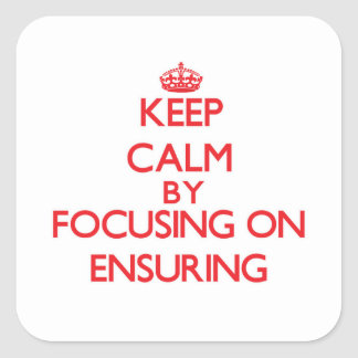 Keep Calm by focusing on ENSURING Square Stickers
