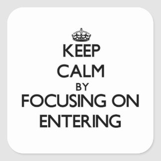 Keep Calm by focusing on ENTERING Square Sticker