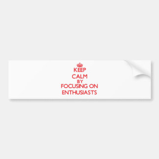 Keep Calm by focusing on ENTHUSIASTS Bumper Stickers