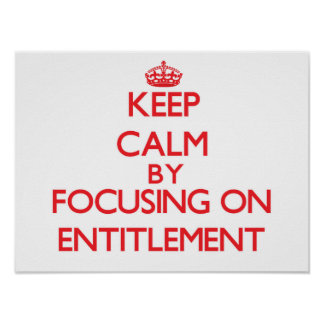 Keep Calm by focusing on ENTITLEMENT Posters