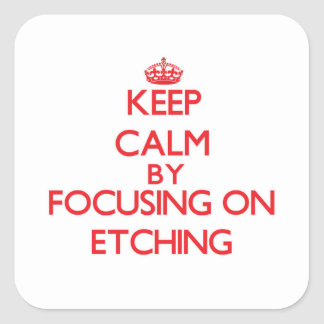 Keep Calm by focusing on ETCHING Square Sticker