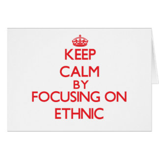 Keep Calm by focusing on ETHNIC Cards