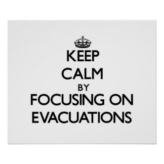 Keep Calm by focusing on EVACUATIONS Posters