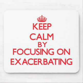 Keep Calm by focusing on EXACERBATING Mouse Pads
