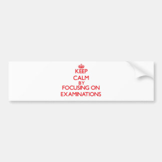 Keep Calm by focusing on EXAMINATIONS Bumper Sticker