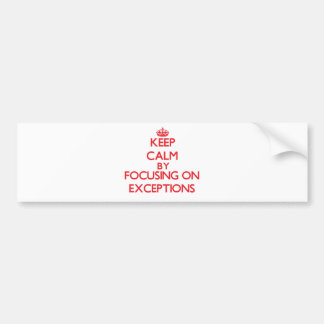 Keep Calm by focusing on EXCEPTIONS Bumper Sticker