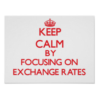 Keep Calm by focusing on EXCHANGE RATES Posters