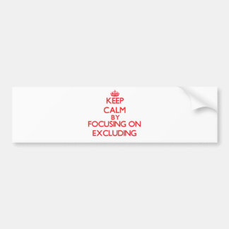 Keep Calm by focusing on EXCLUDING Bumper Sticker